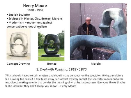 "Henry Moore 1898 - 1986 English Sculptor Sculpted in Plaster, Clay, Bronze, Marble Modernism – movement against conservative values of realism ""All art."
