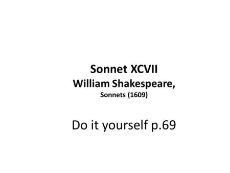 Sonnet XCVII William Shakespeare, Sonnets (1609) Do it yourself p.69.