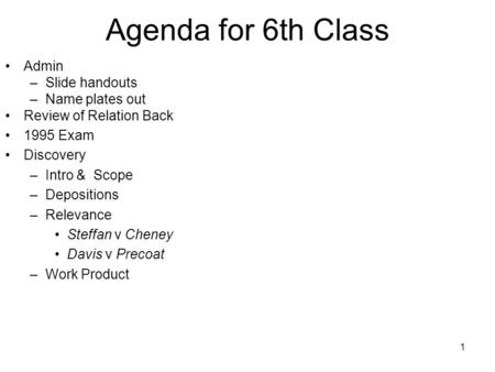 1 Agenda for 6th Class Admin –Slide handouts –Name plates out Review of Relation Back 1995 Exam Discovery –Intro & Scope –Depositions –Relevance Steffan.