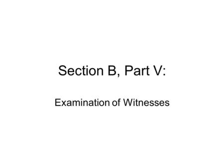 Section B, Part V: Examination of Witnesses. Credibility –Most of the information upon which the jurors/judge will decide your case will come from examination.