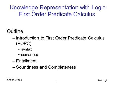 CSE391- 2005 PredLogic 1 Knowledge Representation with Logic: First Order Predicate Calculus Outline –Introduction to First Order Predicate Calculus (FOPC)