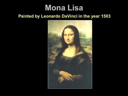 Mona Lisa Painted by Leonardo DaVinci in the year 1503.