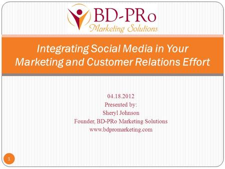 04.18.2012 Presented by: Sheryl Johnson Founder, BD-PRo Marketing Solutions www.bdpromarketing.com 1 Integrating Social Media in Your Marketing and Customer.