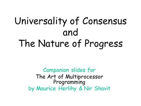 Universality of Consensus and The Nature of Progress Companion slides for The Art of Multiprocessor Programming by Maurice Herlihy & Nir Shavit.