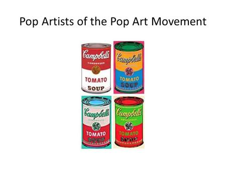 Pop Artists of the Pop Art Movement. Andy Warhol (1928-1987) The Campbell's Soup Cans, 1962 Along with his other series, the Campbell's Soup Cans provided.