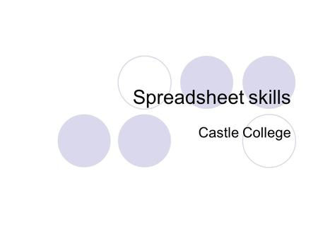 Spreadsheet skills Castle College. Objectives Look into what is a Spreadsheet. Gain some understanding into some of the functions of a Spreadsheet. Discuss.