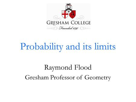 Probability and its limits Raymond Flood Gresham Professor of Geometry.