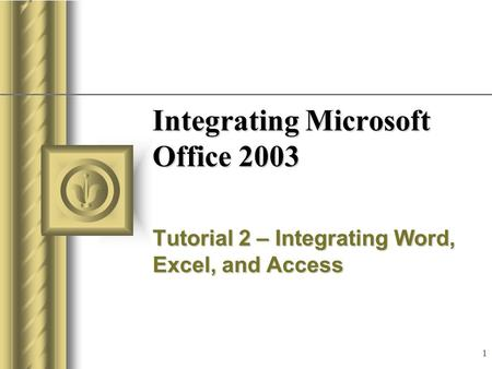 1 Integrating Microsoft Office 2003 Tutorial 2 – Integrating Word, Excel, and Access.