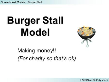 Spreadsheet Models : Burger Stall Thursday, 26 May 2016 Burger Stall Model Making money!! (For charity so that's ok)
