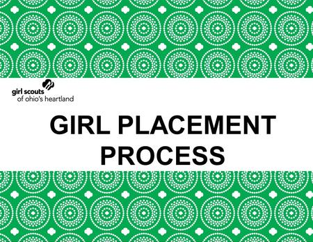 GIRL PLACEMENT PROCESS. AGENDA Welcome Placement Goal Girl Scouts of the USA (GSUSA) Goals Girl Scouts of Ohio's Heartland (GSOH) Goals Role of the Service.