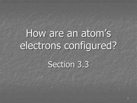 1 How are an atom's electrons configured? Section 3.3.