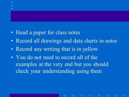 Head a paper for class notes Record all drawings and data charts in notes Record any writing that is in yellow You do not need to record all of the examples.