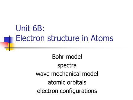 Unit 6B: Electron structure in Atoms Bohr model spectra wave mechanical model atomic orbitals electron configurations.
