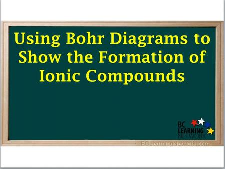 Using Bohr Diagrams to Show the Formation of Ionic Compounds.