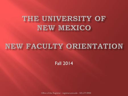 Fall 2014 Office of the Registrar - registrar.unm.edu - 505.277.8900.