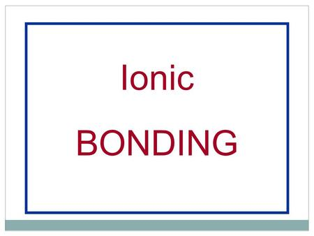 Ionic BONDING. Noble Gases Have complete outer shells that cannot accept anymore electrons Unreactive Will not combine (form bonds) with any other.