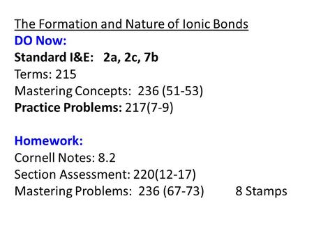 The Formation and Nature of Ionic Bonds DO Now: Standard I&E: 2a, 2c, 7b Terms: 215 Mastering Concepts: 236 (51-53) Practice Problems: 217(7-9) Homework: