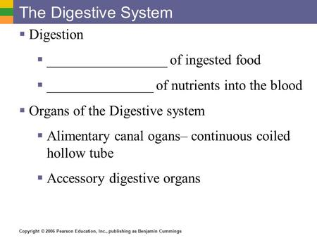 Copyright © 2006 Pearson Education, Inc., publishing as Benjamin Cummings The Digestive System  Digestion  _________________ of ingested food  _______________.