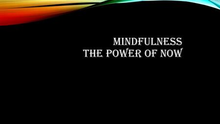 MINDFULNESS THE POWER OF NOW. MINDFULNESS MEDITATION To be conscious of the present moment. Fill your bodies senses with what you are experiencing. Example.