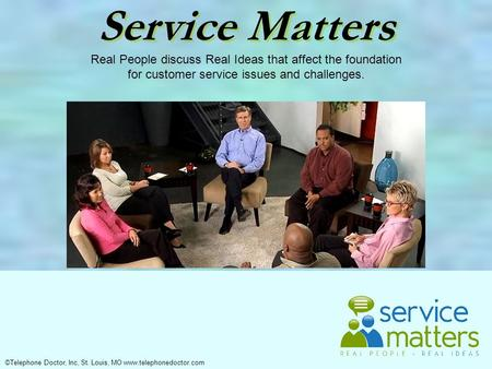 ©Telephone Doctor, Inc, St. Louis, MO www.telephonedoctor.com Service Matters Real People discuss Real Ideas that affect the foundation for customer service.
