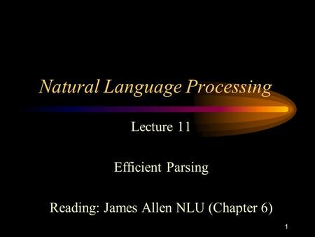 1 Natural Language Processing Lecture 11 Efficient Parsing Reading: James Allen NLU (Chapter 6)