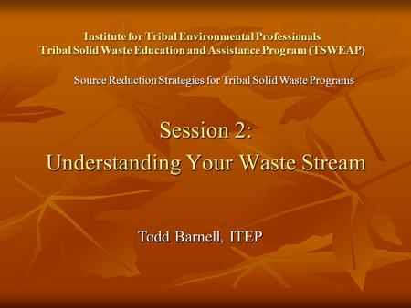 Institute for Tribal Environmental Professionals Tribal Solid Waste Education and Assistance Program (TSWEAP) Session 2: Understanding Your Waste Stream.