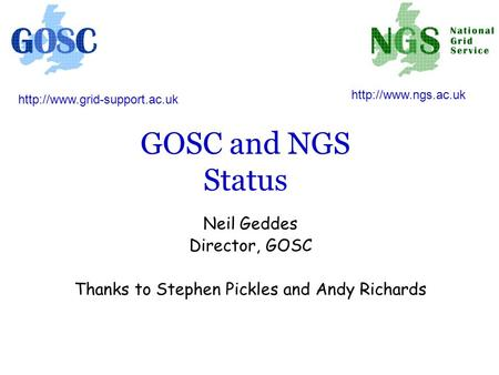 GOSC and NGS Status Neil Geddes Director, GOSC Thanks to Stephen Pickles and Andy Richards