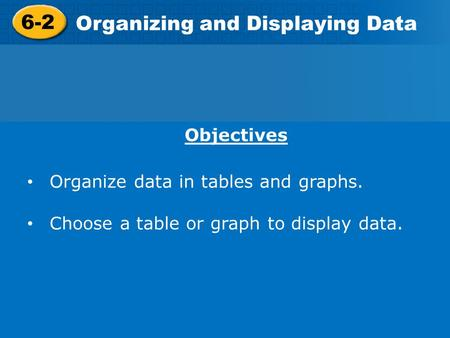 6-2 Organizing and Displaying Data Objectives Organize data in tables and graphs. Choose a table or graph to display data.