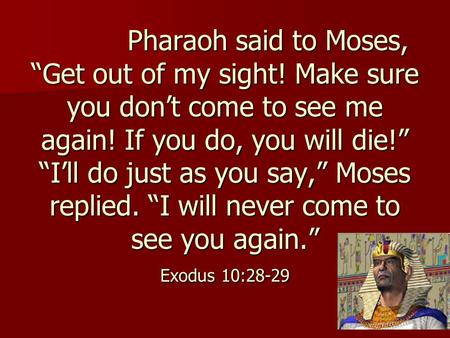 "Pharaoh said to Moses, ""Get out of my sight! Make sure you don't come to see me again! If you do, you will die!"" ""I'll do just as you say,"" Moses replied."