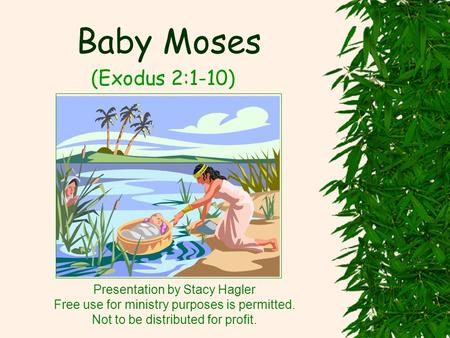 Baby Moses (Exodus 2:1-10) Presentation by Stacy Hagler Free use for ministry purposes is permitted. Not to be distributed for profit.