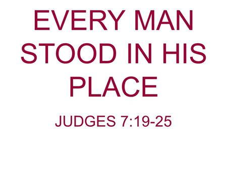 EVERY MAN STOOD IN HIS PLACE JUDGES 7:19-25. Gideon And The Midianites The Midianites had impoverished Israel. They had destroyed the crops of the Israelites.
