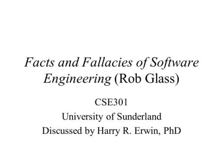 Facts and Fallacies of Software Engineering (Rob Glass) CSE301 University of Sunderland Discussed by Harry R. Erwin, PhD.