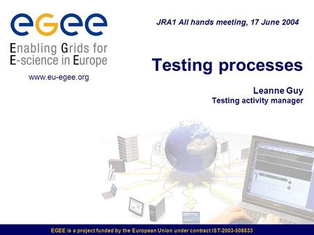 EGEE is a project funded by the European Union under contract IST-2003-508833 Testing processes Leanne Guy Testing activity manager JRA1 All hands meeting,