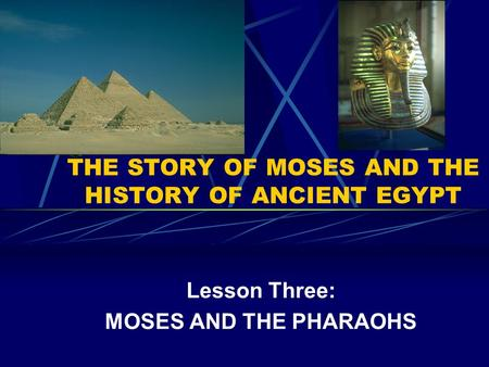 THE STORY OF MOSES AND THE HISTORY OF ANCIENT EGYPT Lesson Three: MOSES AND THE PHARAOHS.