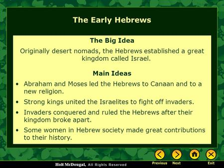 Holt McDougal, The Early Hebrews The Big Idea Originally desert nomads, the Hebrews established a great kingdom called Israel. Main Ideas Abraham and Moses.