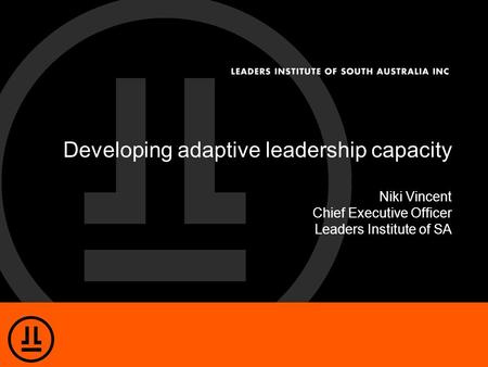 Developing adaptive leadership capacity Niki Vincent Chief Executive Officer Leaders Institute of SA.