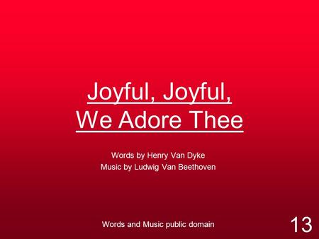 Joyful, Joyful, We Adore Thee Words by Henry Van Dyke Music by Ludwig Van Beethoven Words and Music public domain 13.