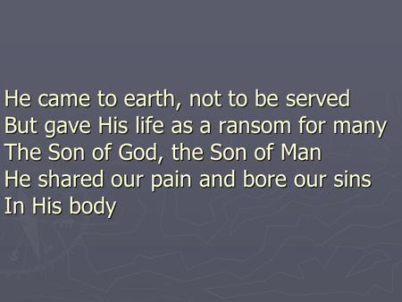 He came to earth, not to be served But gave His life as a ransom for many The Son of God, the Son of Man He shared our pain and bore our sins In His body.