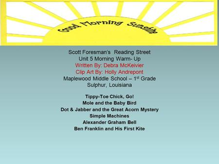 Scott Foresman's Reading Street Unit 5 Morning Warm- Up Written By: Debra McKeivier Clip Art By: Holly Andrepont Maplewood Middle School – 1 st Grade.