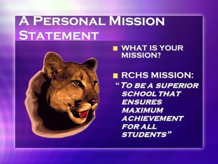 "A Personal Mission Statement WHAT IS YOUR MISSION? RCHS MISSION: ""To be a superior school that ensures maximum achievement for all students"""