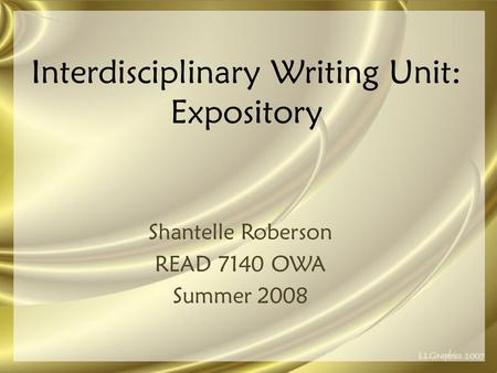 Interdisciplinary Writing Unit: Expository Shantelle Roberson READ 7140 OWA Summer 2008.