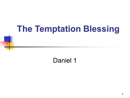 1 The Temptation Blessing Daniel 1. Daniel 1:1-6 1. In the third year of the reign of Jehoiakim king of Judah, Nebuchadnezzar king of Babylon came to.