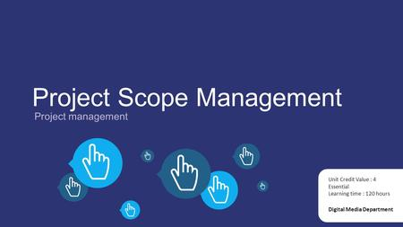 Project Scope Management Project management Digital Media Department Unit Credit Value : 4 Essential Learning time : 120 hours.