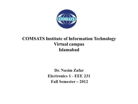 Dr. Nasim Zafar Electronics 1 - EEE 231 Fall Semester – 2012 COMSATS Institute of Information Technology Virtual campus Islamabad.