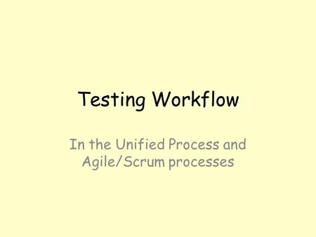 Testing Workflow In the Unified Process and Agile/Scrum processes.