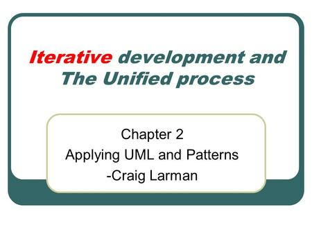 Iterative development and The Unified process Chapter 2 Applying UML and Patterns -Craig Larman.