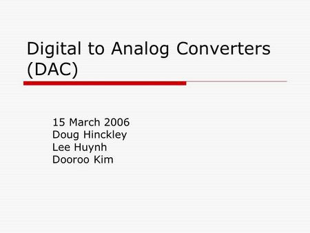 Digital to Analog Converters (DAC) 15 March 2006 Doug Hinckley Lee Huynh Dooroo Kim.