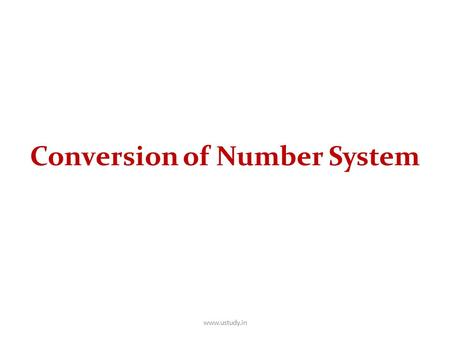 Conversion of Number System www.ustudy.in. Conversion Among Bases The possibilities: Hexadecimal DecimalOctal Binary www.ustudy.in.