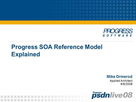 Progress SOA Reference Model Explained Mike Ormerod Applied Architect 9/8/2008.