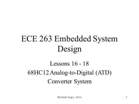 Revised: Aug 1, 20141 ECE 263 Embedded System Design Lessons 16 - 18 68HC12 Analog-to-Digital (ATD) Converter System.